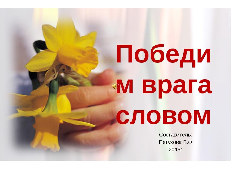 Победим врага словом Составитель: Петухова В.Ф. 2015г