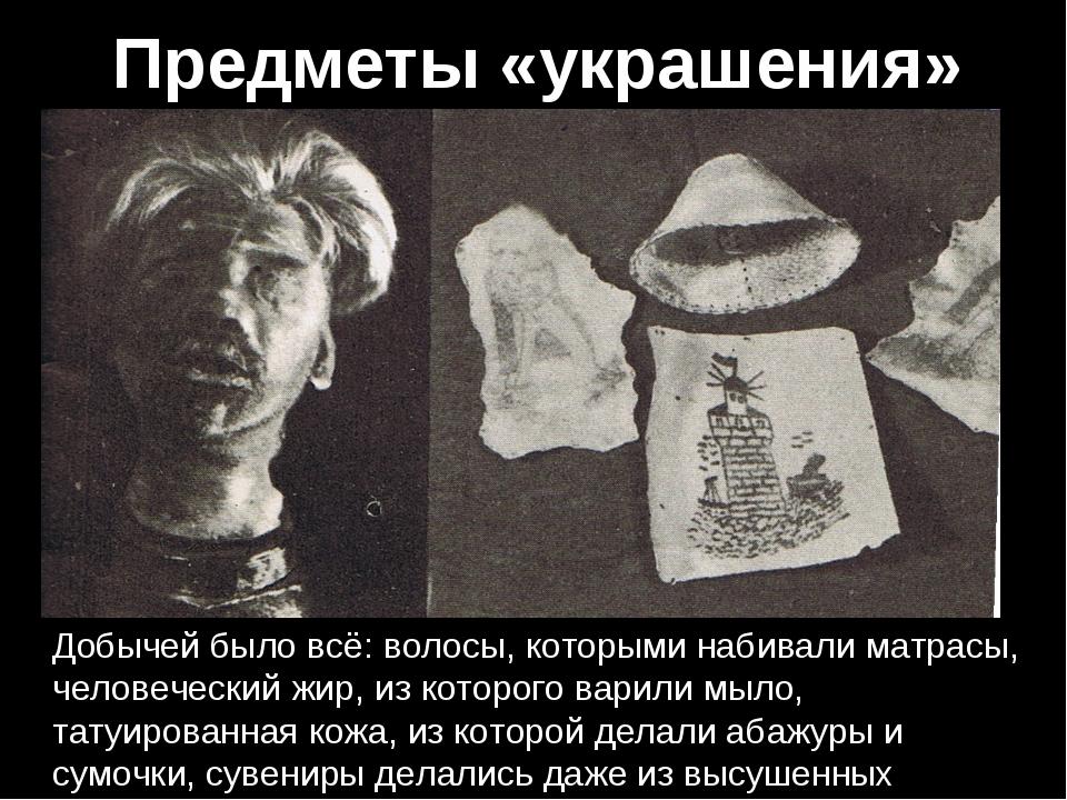 Предметы «украшения» Добычей было всё: волосы, которыми набивали матрасы, чел...