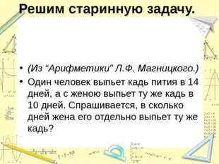 """Решим старинную задачу. (Из """"Арифметики"""" Л.Ф. Магницкого.) Один человек выпье"""