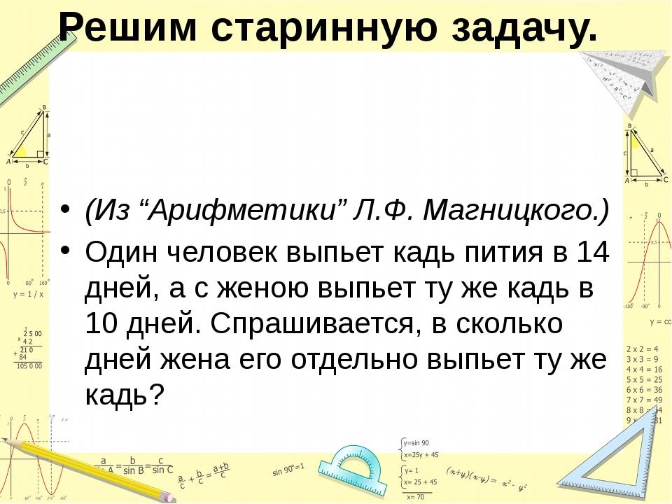 """Решим старинную задачу. (Из """"Арифметики"""" Л.Ф. Магницкого.) Один человек выпье..."""