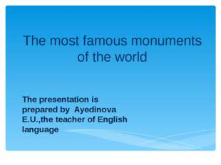 The most famous monuments of the world The presentation is prepared by Ayedin