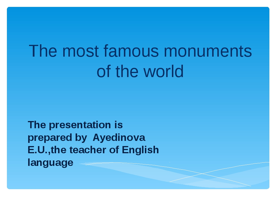 The most famous monuments of the world The presentation is prepared by Ayedin...