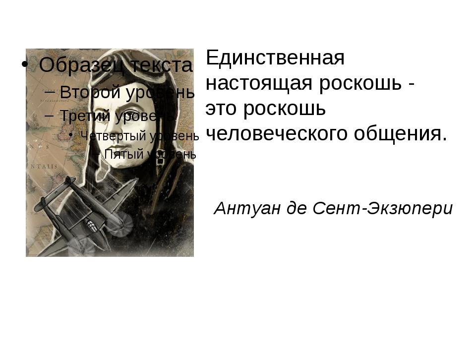 Единственная настоящая роскошь - это роскошь человеческого общения. Антуан де...