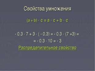 Свойства умножения (a + b)  c = a  c + b  c - 0,3  7 + 3  ( - 0,3) = - 0