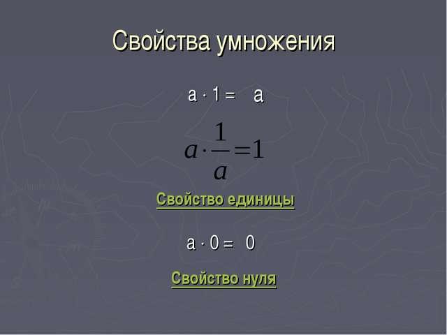 Свойства умножения а  1 = а Свойство единицы а  0 = 0 Свойство нуля