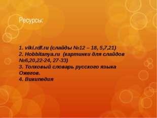 Ресурсы: 1. viki.rdf.ru (слайды №12 – 18, 5,7,21) 2. Hobbitanya.ru (картинки