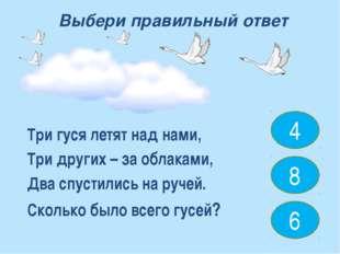 Три гуся летят над нами, Три других – за облаками, Два спустились на ручей. С