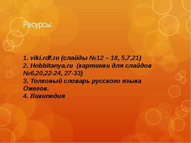 Ресурсы: 1. viki.rdf.ru (слайды №12 – 18, 5,7,21) 2. Hobbitanya.ru (картинки...