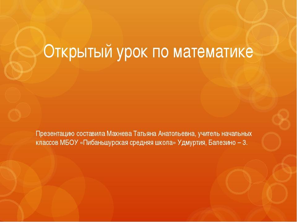 Открытый урок по математике Презентацию составила Махнева Татьяна Анатольевна...