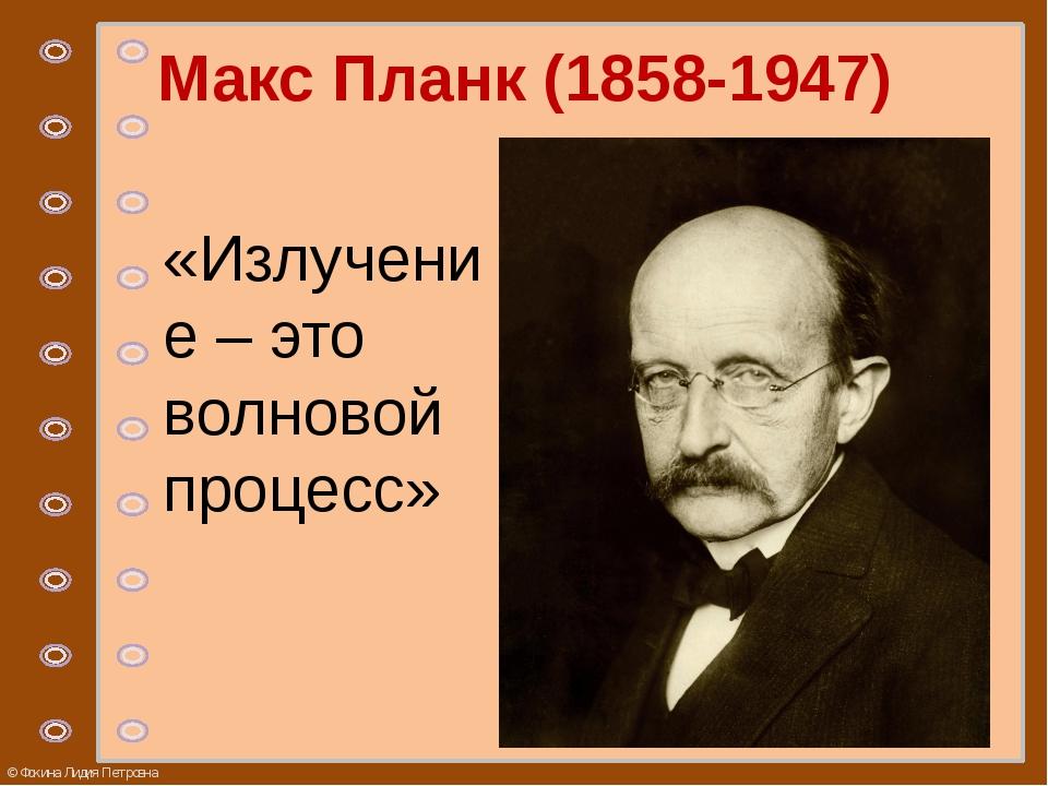 Макс Планк (1858-1947) «Излучение – это волновой процесс» © Фокина Лидия Петр...