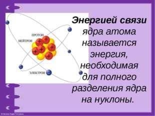 Энергией связи ядра атома называется энергия, необходимая для полного разделе