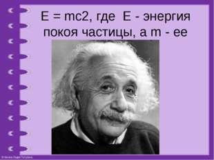 Е = mc2, где Е - энергия покоя частицы, а m - ее масса покоя. © Фокина Лидия
