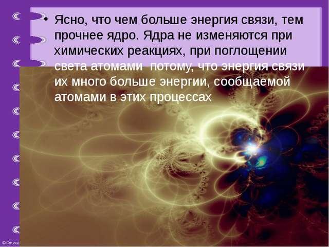Ясно, что чем больше энергия связи, тем прочнее ядро. Ядра не изменяются при...