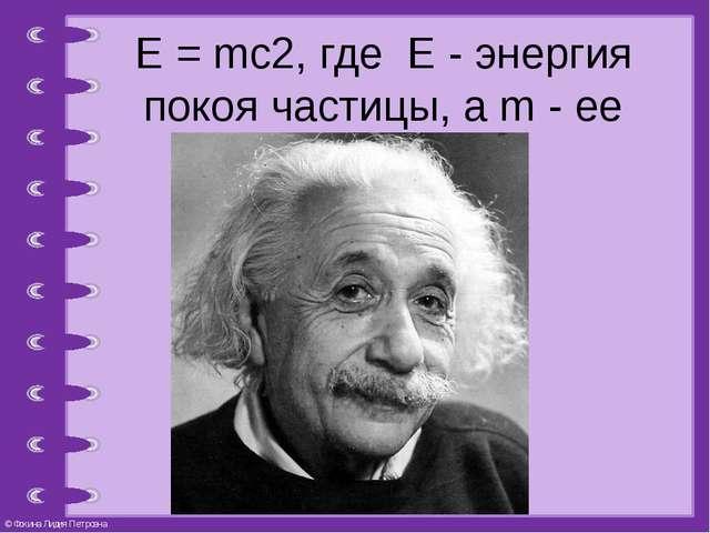 Е = mc2, где Е - энергия покоя частицы, а m - ее масса покоя. © Фокина Лидия...