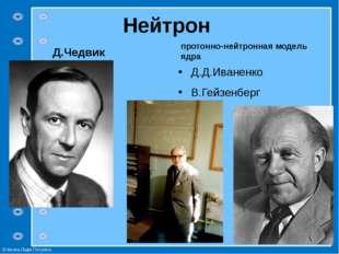Нейтрон Д.Чедвик протонно-нейтронная модель ядра Д.Д.Иваненко В.Гейзенберг ©