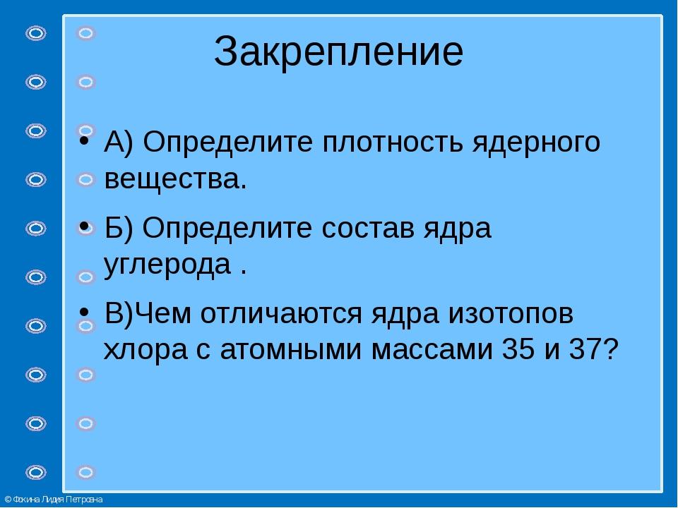 Закрепление А) Определите плотность ядерного вещества. Б) Определите состав я...