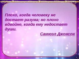 Плохо, когда человеку не достает разума; но плохо вдвойне, когда ему недостае