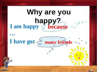 because I am happy … I have got . many friends Why are you happy?