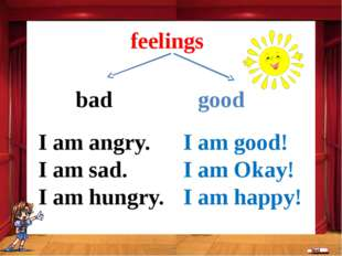bad good feelings I am good! I am Okay! I am happy! I am angry. I am sad. I a