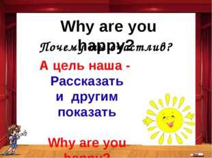 Почему ты счастлив? Why are you happy? А цель наша - Рассказать и другим пока