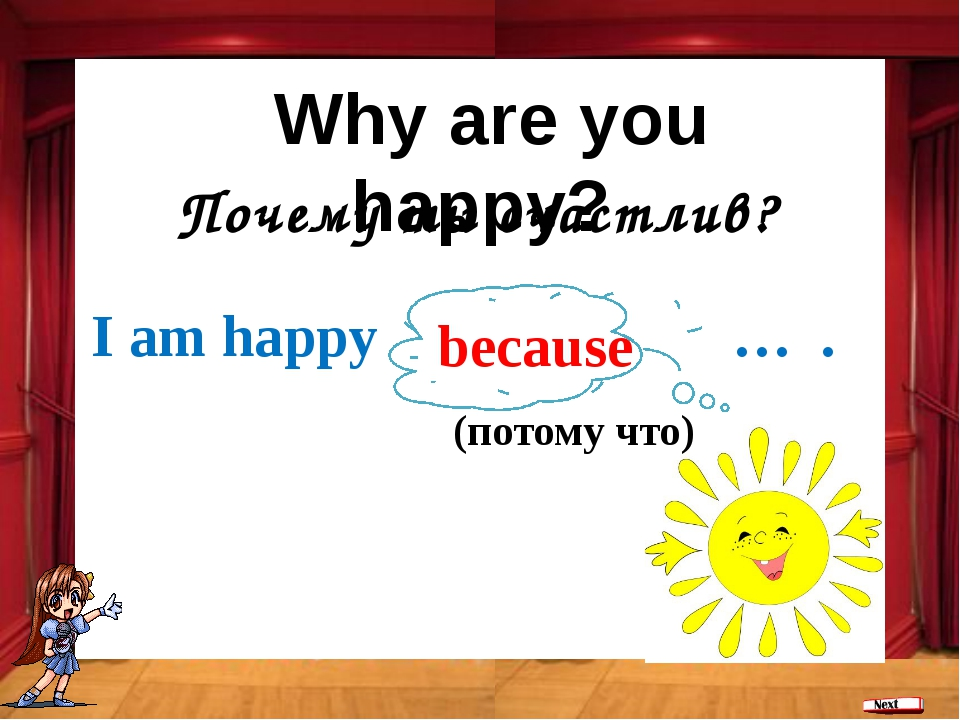 Почему ты счастлив? because I am happy … . (потому что) Why are you happy?