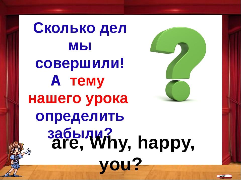 Сколько дел мы совершили! А тему нашего урока определить забыли? are, Why, ha...