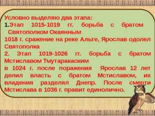 Условно выделяю два этапа: Этап 1015-1019 гг. борьба с братом Святополком Ока