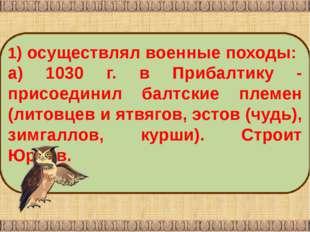 1) осуществлял военные походы: а) 1030 г. в Прибалтику ‑ присоединил балтские
