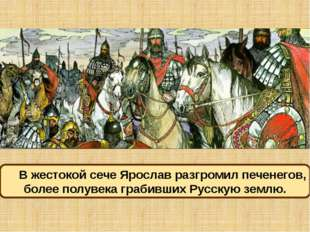 В жестокой сече Ярослав разгромил печенегов, более полувека грабивших Русскую