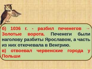 б) 1036 г. ‑ разбил печенегов → Золотые ворота. Печенеги были наголову разбит