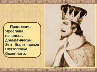 Святополк Владимирович Правление Ярослава началось драматически. Это было вре