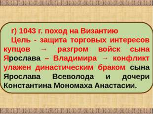 г) 1043 г. поход на Византию Цель ‑ защита торговых интересов купцов → разгро