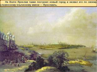 На Волге Ярослав также построил новый город и назвал его по своему славянском