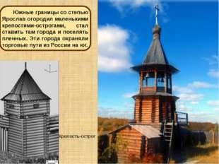 Крепость-острог Южные границы со степью Ярослав огородил маленькими крепостям