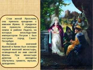 Став женой Ярослава, она приняла крещение с именем Ирина. В приданое она прин