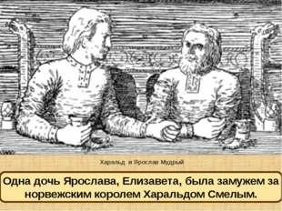 Харальд и Ярослав Мудрый Одна дочь Ярослава, Елизавета, была замужем за норве