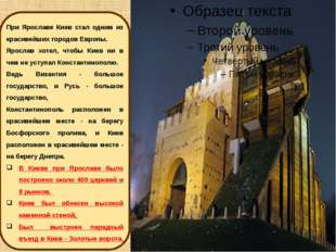 При Ярославе Киев стал одним из красивейших городов Европы. Ярослав хотел, чт