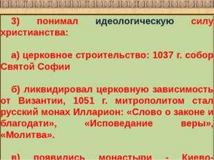 3) понимал идеологическую силу христианства: а) церковное строительство: 1037