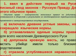 1. ввел в действие первый на Руси писаный свод законов – Русскую Правду. До