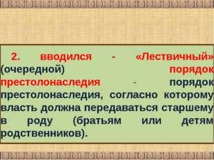 2. вводился ‑ «Лествичный» (очередной) порядок престолонаследия ‑ порядок пр