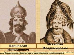Брячислав Изяславович Мстислав Владимирович Еще пять лет воевал Ярослав: снач