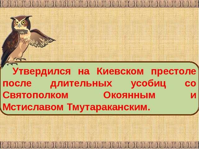 Утвердился на Киевском престоле после длительных усобиц со Святополком Окоянн...