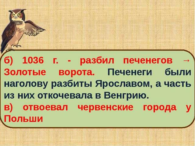 б) 1036 г. ‑ разбил печенегов → Золотые ворота. Печенеги были наголову разбит...