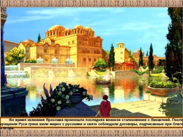 Во время княжения Ярослава произошло последнее военное столкновение с Византи...