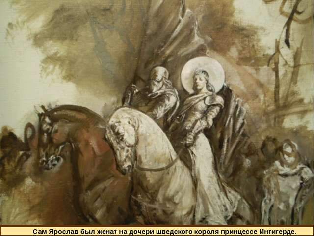 Сам Ярослав был женат на дочери шведского короля принцессе Ингигерде.