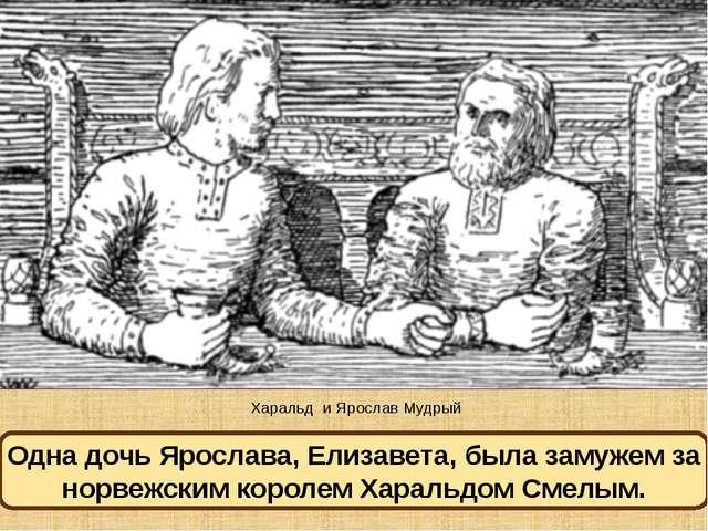 Харальд и Ярослав Мудрый Одна дочь Ярослава, Елизавета, была замужем за норве...