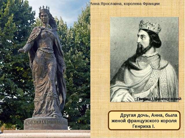 Анна Ярославна, королева Франции Генрих I Французский Другая дочь, Анна, была...