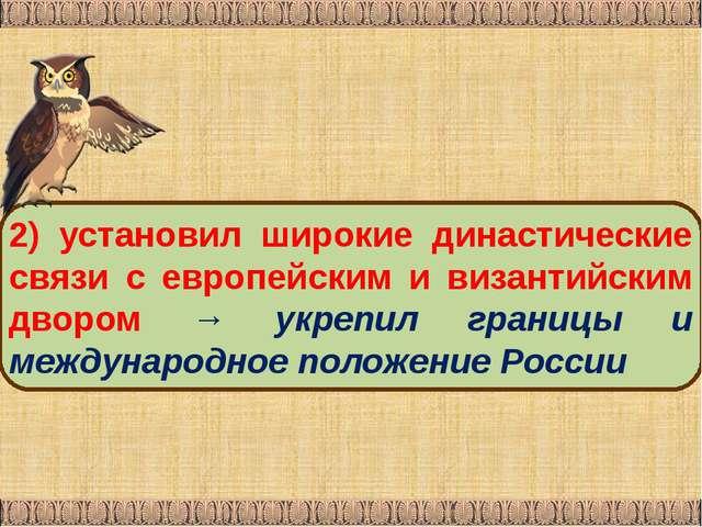 2) установил широкие династические связи с европейским и византийским двором...