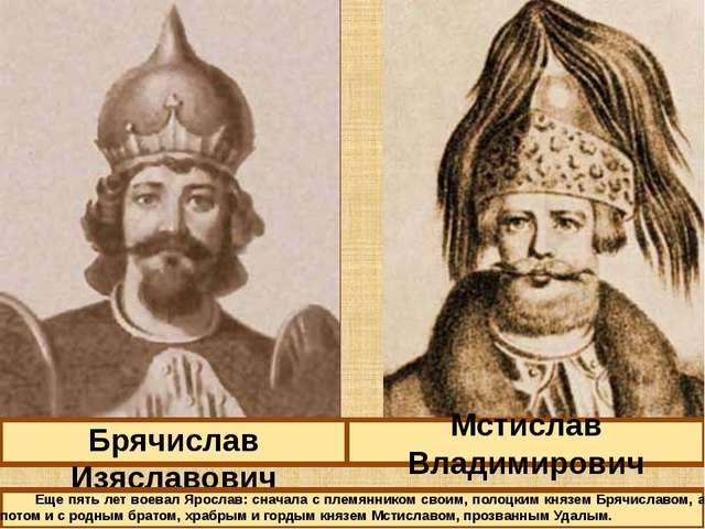 Брячислав Изяславович Мстислав Владимирович Еще пять лет воевал Ярослав: снач...