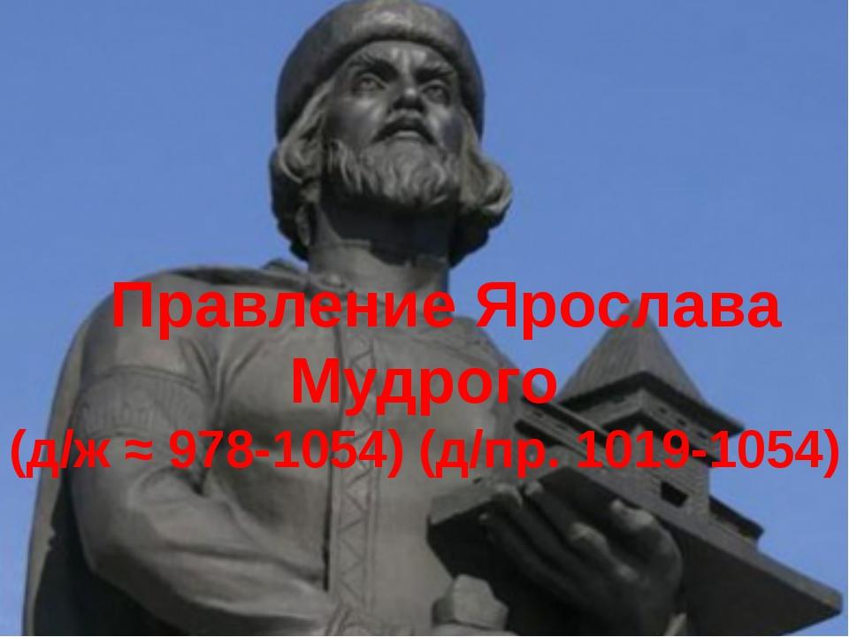 Правление Ярослава Мудрого (д/ж ≈ 978-1054) (д/пр. 1019-1054)